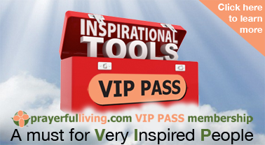 Become a PrayerfulLiving.com VIP PASS Member and gain total access to all of our inspirational resources